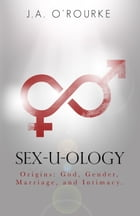 Sex-U-Ology: Origins: God, Gender, Marriage, and Intimacy by J. A. O'Rourke