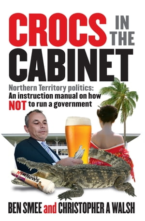 Crocs in the Cabinet: Northern Territory politics   an instruction manual on how NOT to run a government by Ben Smee