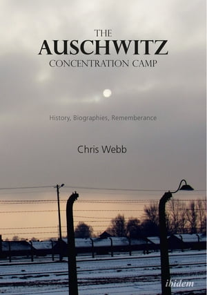 The Auschwitz Concentration Camp: History, Biographies, Remembrance