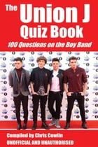 The Union J Quiz Book: 100 Questions on the Boy Band by Chris Cowlin