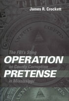 Operation Pretense: The FBI's Sting on County Corruption in Mississippi by James R. Crockett