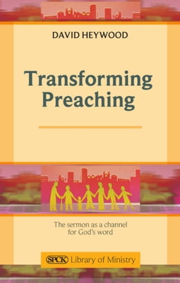 Book Transforming Preaching: The sermon as a channel for God's world by David Heywood