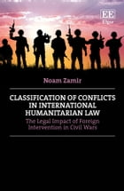 Classification of Conflicts in International Humanitarian Law: The Legal Impact of Foreign Intervention in Civil Wars by Noam Zamir