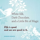 White Silk, Dark Chocolate, And A Little Bit Of Magic: Life Is Good And We Are Good In It by Barbara Herrick