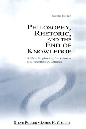 Philosophy,  Rhetoric,  and the End of Knowledge A New Beginning for Science and Technology Studies