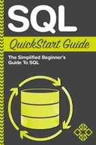 SQL QuickStart Guide: The Simplified Beginner's Guide to SQL by ClydeBank Technology