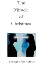 The Miracle of Christmas by Christopher Alan Anderson