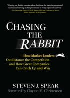 Chasing the Rabbit: How Market Leaders Outdistance the Competition and How Great Companies Can Catch Up and Win, Foreword by Clay Christensen: How Mar by Steven J. Spear