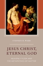 Jesus Christ, Eternal God: Heavenly Flesh and the Metaphysics of Matter by Stephen H. Webb