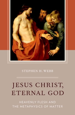 Book Jesus Christ, Eternal God: Heavenly Flesh and the Metaphysics of Matter by Stephen H. Webb