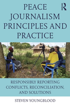 Peace Journalism Principles and Practices Responsibly Reporting Conflicts,  Reconciliation,  and Solutions