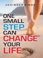 One Small Step Can Change Your Life: Life is not lived with intentions, but action by Joginder Singh