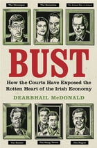 Bust: How the Courts Have Exposed the Rotten Heart of the Irish Economy by Dearbhail McDonald