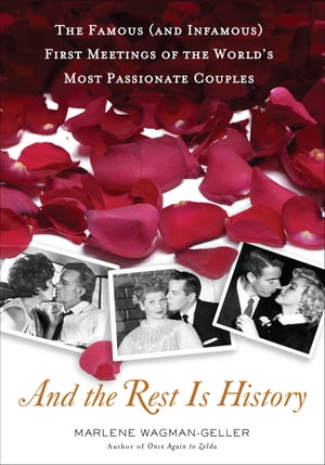 And the Rest Is History: The Famous (and Infamous) First Meetings of the World's Most Passionate Couples by Marlene Wagman-Geller