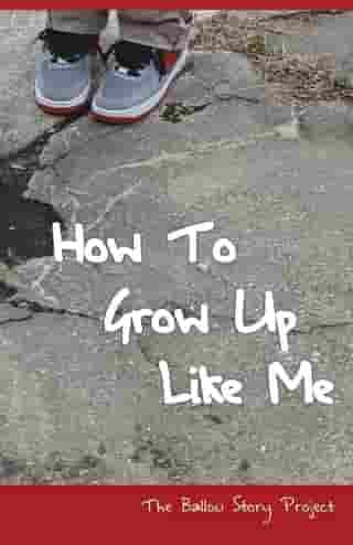 How To Grow Up Like Me: The Ballou Story Project by Ballou High School Writers