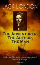 JACK LONDON - The Adventurer, The Author, The Man: Collected Memoirs, Autobiographical Novels & Essays (Illustrated): The Man Behind the Books - Autob by Jack London