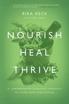 Nourish, Heal, Thrive: A Comprehensive and Holistic Approach to Living with Lyme Disease by Rika K. Keck