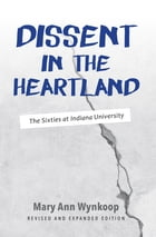 Dissent in the Heartland, Revised and Expanded Edition: The Sixties at Indiana University by Mary Ann Wynkoop