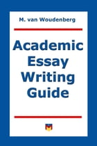Academic Essay Writing Guide: For College and University Students by M van Woudenberg