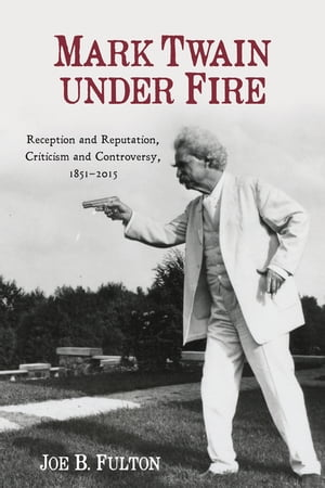 Mark Twain under Fire Reception and Reputation,  Criticism and Controversy,  1851-2015