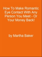 How To Make Romantic Eye Contact With Any Person You Meet - Or Your Money Back! by Editorial Team Of MPowerUniversity.com