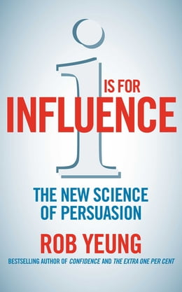 Book I is for Influence: The new science of persuasion by Rob Yeung