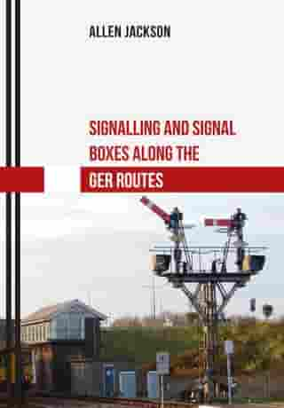 Signalling and Signal Boxes along the GER Routes