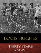 Thirty Years a Slave: From Bondage to Freedom by Louis Hughes