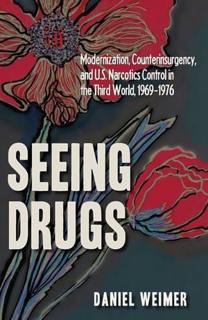 Seeing Drugs Modernization,  Counterinsurgency,  and U.S. Narcotics Control in the Third World,  1969'1976