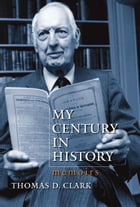 My Century in History: Memoirs by Thomas D. Clark