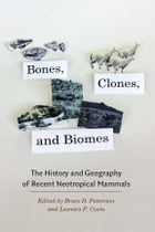Bones, Clones, and Biomes: The History and Geography of Recent Neotropical Mammals by Bruce D. Patterson