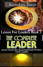 The Complete Leader: Jesus Christ the Accomplished Perfect Total Leader by Ikechukwu Joseph