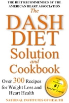 The DASH Diet Solution and Cookbook: Over 300 Recipes for Weight Loss and Heart Health by National Institutes of Health