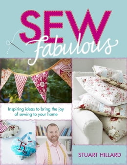 Book Sew Fabulous: Inspiring Ideas to Bring the Joy of Sewing to Your Home by Stuart Hillard
