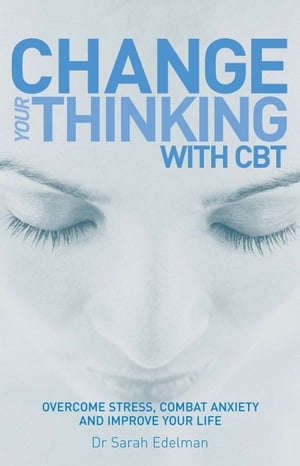 Change Your Thinking with CBT Overcome stress,  combat anxiety and improve your life