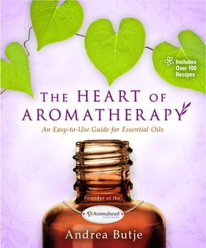 The Heart of Aromatherapy An Easy-to-Use Guide for Essential Oils