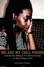Me and My Cell Phone: And Other Essays On Technology In Everyday Life by Crystal Powell