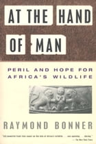 At the Hand of Man: Peril and Hope for Africa's Wildlife by Raymond Bonner