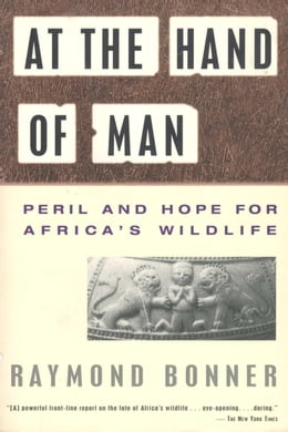 Book At the Hand of Man: Peril and Hope for Africa's Wildlife by Raymond Bonner