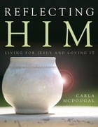 Reflecting Him: Living for Jesus and Loving It by Carla McDougal