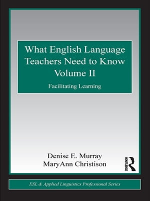 What English Language Teachers Need to Know Volume II Facilitating Learning