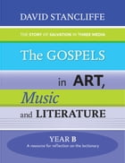 The Gospels in Art, Music and Literature Year B by David Stancliffe