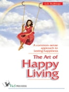 The Art of Happy Living: A common sense approach to lasting happiness by G.D. Budhiraja