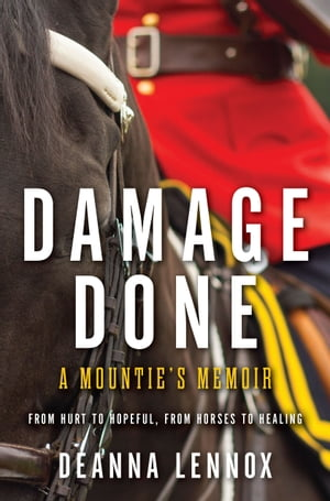 Damage Done: A Mountie's Memoir - From Hurt to Hopeful, From Horses to Healing by Deanna Lennox