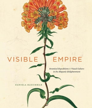Visible Empire Botanical Expeditions and Visual Culture in the Hispanic Enlightenment
