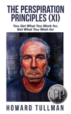 The Perspiration Principles (Vol. XI): You Get What You Work For, Not What You Wish For by Howard Tullman