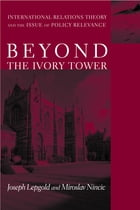 Beyond the Ivory Tower: International Relations Theory and the Issue of Policy Relevance by Joseph Lepgold