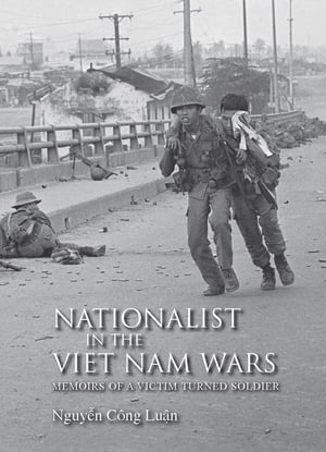 Nationalist in the Viet Nam Wars Memoirs of a Victim Turned Soldier