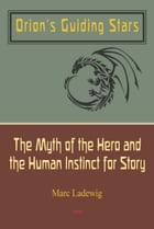 Orion's Guiding Stars: The Myth of the Hero and the Human Instinct for Story by Marc Ladewig