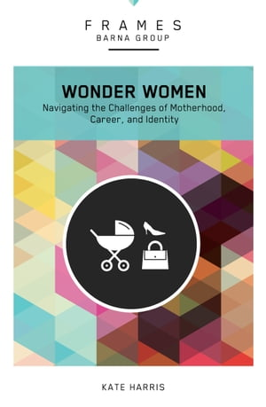 Wonder Women (Frames Series), eBook: Navigating the Challenges of Motherhood, Career, and Identity by Barna Group